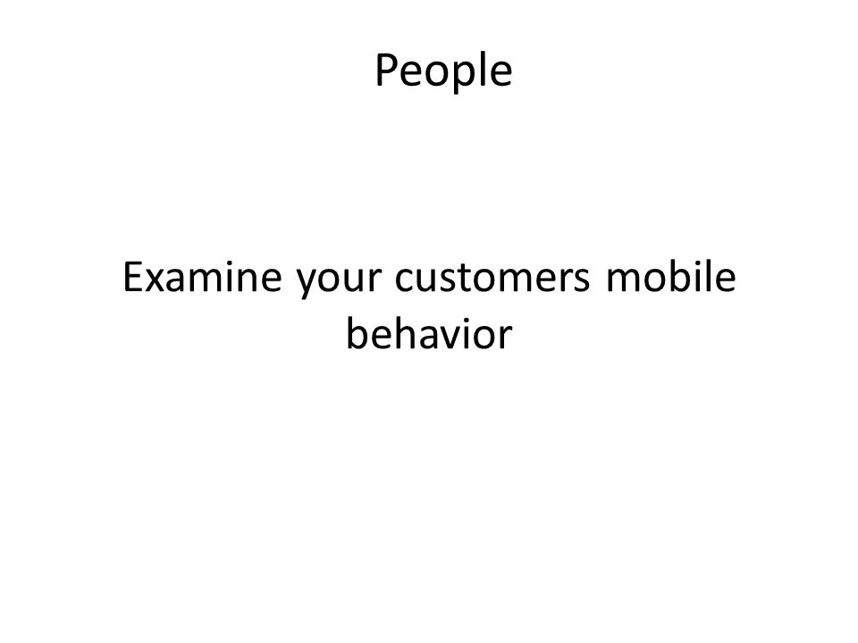 Examine your customers mobile behavior People