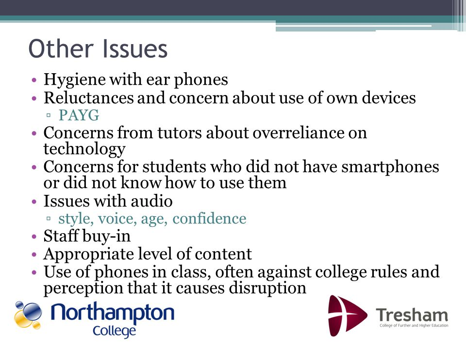Other Issues Hygiene with ear phones Reluctances and concern about use of own devices PAYG Concerns from tutors about overreliance on technology Concerns for students who did not have smartphones or did not know how to use them Issues with audio style, voice, age, confidence Staff buy-in Appropriate level of content Use of phones in class, often against college rules and perception that it causes disruption