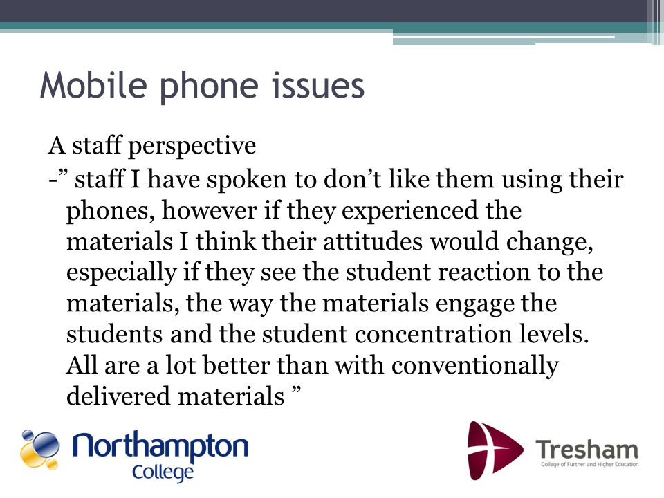 Mobile phone issues A staff perspective - staff I have spoken to dont like them using their phones, however if they experienced the materials I think their attitudes would change, especially if they see the student reaction to the materials, the way the materials engage the students and the student concentration levels.