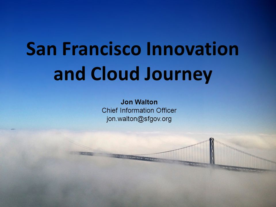 1 San Francisco Innovation and Cloud Journey Jon Walton Chief Information Officer jon.walton@sfgov.org