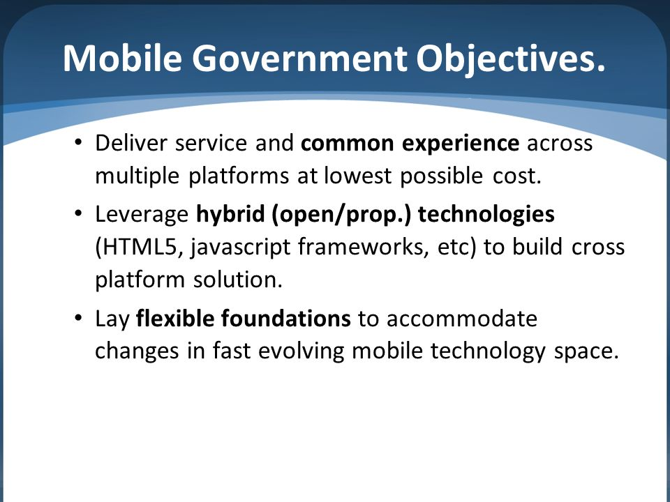 Mobile Government Objectives. Deliver service and common experience across multiple platforms at lowest possible cost. Leverage hybrid (open/prop.) te