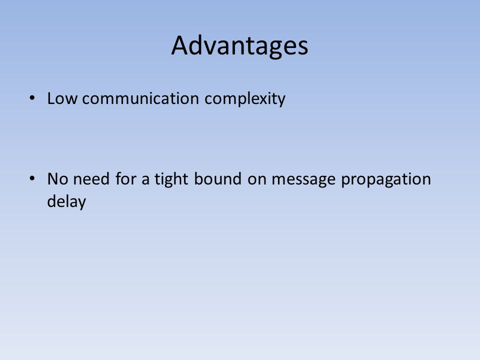 Advantages Low communication complexity No need for a tight bound on message propagation delay