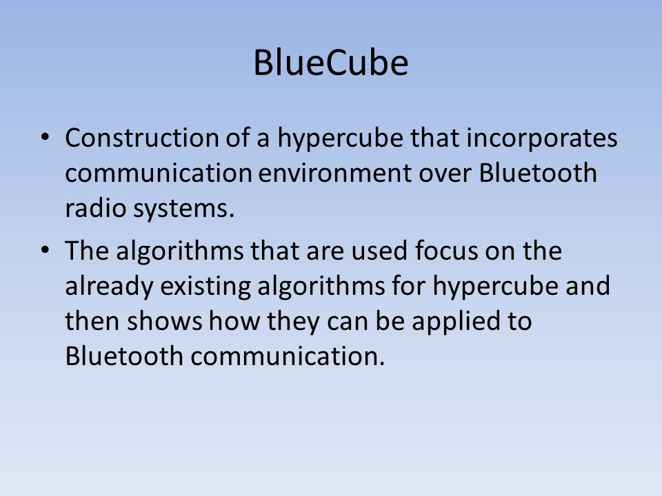 BlueCube Construction of a hypercube that incorporates communication environment over Bluetooth radio systems. The algorithms that are used focus on t