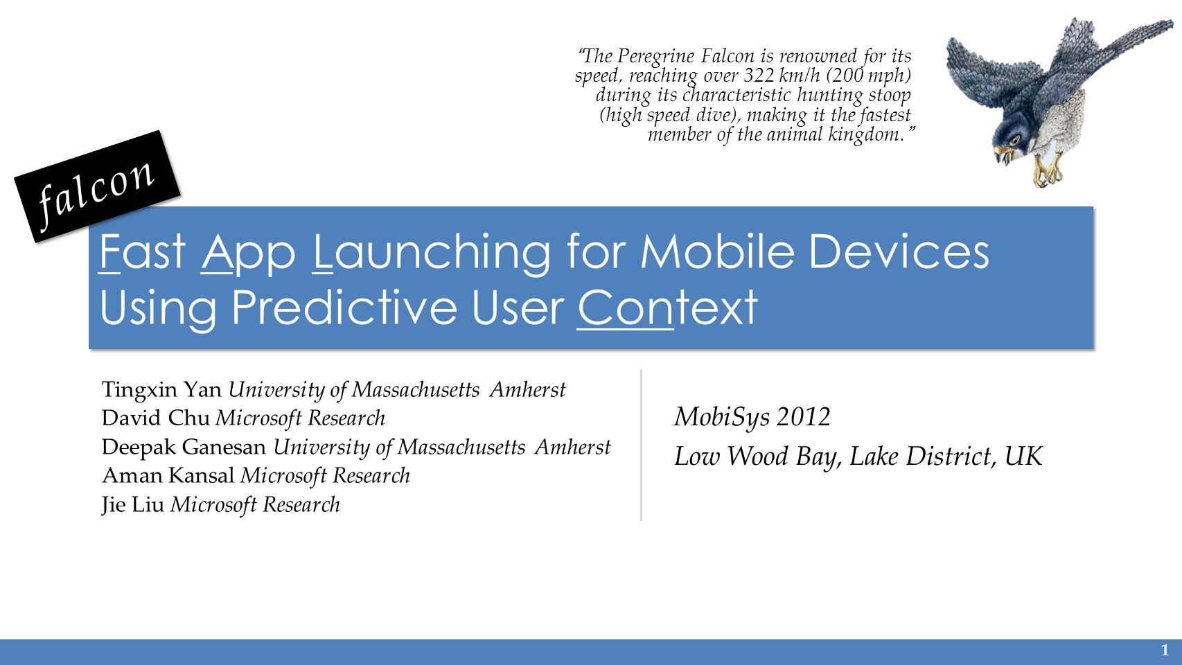Fast App Launching for Mobile Devices Using Predictive User Context Tingxin Yan University of Massachusetts Amherst David Chu Microsoft Research Deepak Ganesan University of Massachusetts Amherst Aman Kansal Microsoft Research Jie Liu Microsoft Research 1 The Peregrine Falcon is renowned for its speed, reaching over 322 km/h (200 mph) during its characteristic hunting stoop (high speed dive), making it the fastest member of the animal kingdom.