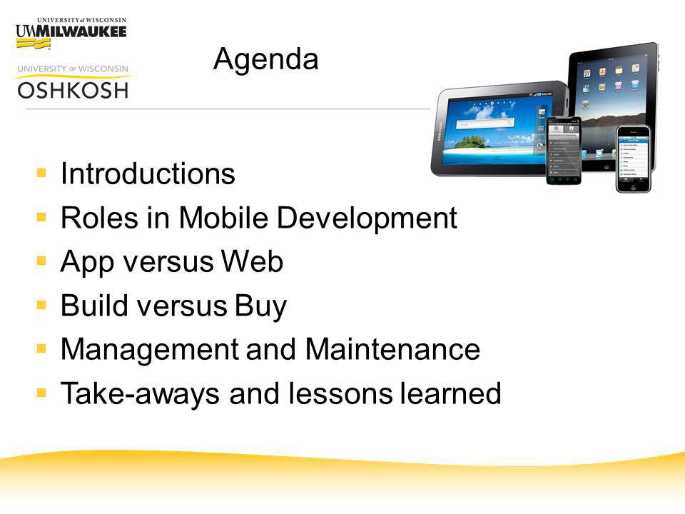 Agenda Introductions Roles in Mobile Development App versus Web Build versus Buy Management and Maintenance Take-aways and lessons learned