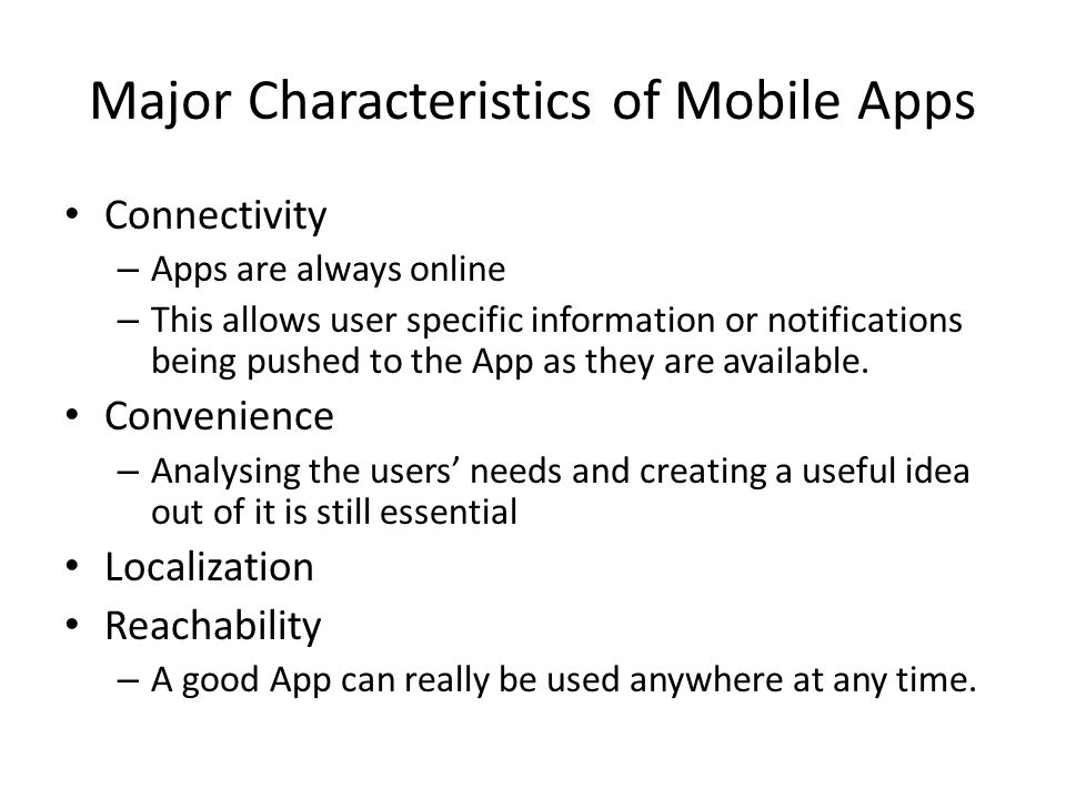 Major Characteristics of Mobile Apps Connectivity – Apps are always online – This allows user specific information or notifications being pushed to the App as they are available.
