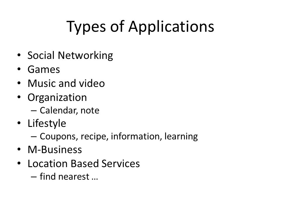 Types of Applications Social Networking Games Music and video Organization – Calendar, note Lifestyle – Coupons, recipe, information, learning M-Business Location Based Services – find nearest …