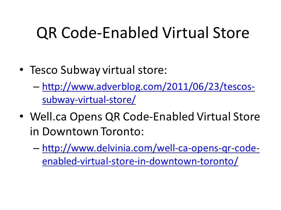 QR Code-Enabled Virtual Store Tesco Subway virtual store: – http://www.adverblog.com/2011/06/23/tescos- subway-virtual-store/ http://www.adverblog.com/2011/06/23/tescos- subway-virtual-store/ Well.ca Opens QR Code-Enabled Virtual Store in Downtown Toronto: – http://www.delvinia.com/well-ca-opens-qr-code- enabled-virtual-store-in-downtown-toronto/ http://www.delvinia.com/well-ca-opens-qr-code- enabled-virtual-store-in-downtown-toronto/