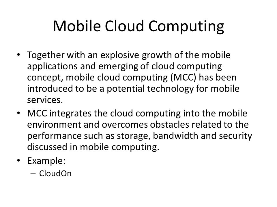 Mobile Cloud Computing Together with an explosive growth of the mobile applications and emerging of cloud computing concept, mobile cloud computing (MCC) has been introduced to be a potential technology for mobile services.