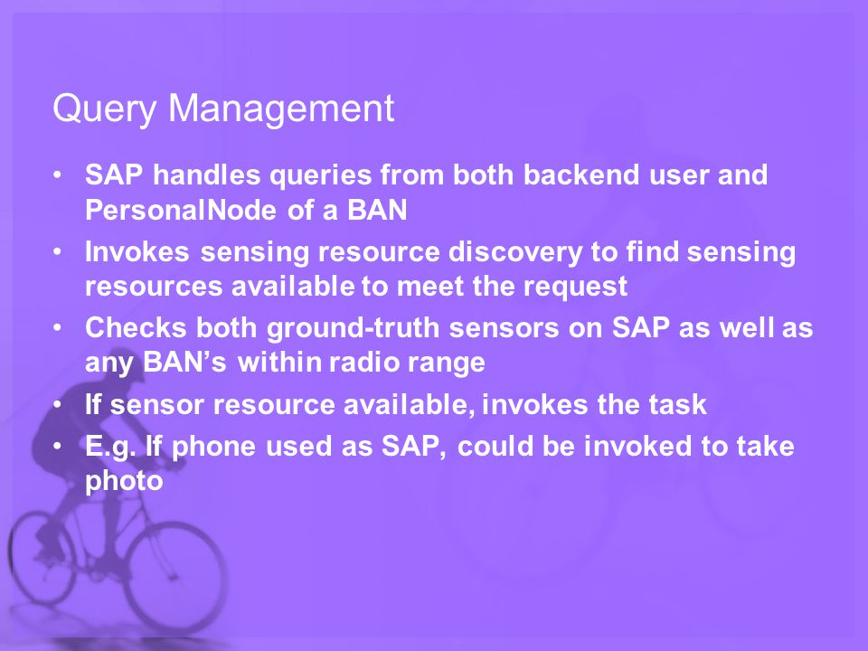 Query Management SAP handles queries from both backend user and PersonalNode of a BAN Invokes sensing resource discovery to find sensing resources available to meet the request Checks both ground-truth sensors on SAP as well as any BANs within radio range If sensor resource available, invokes the task E.g.