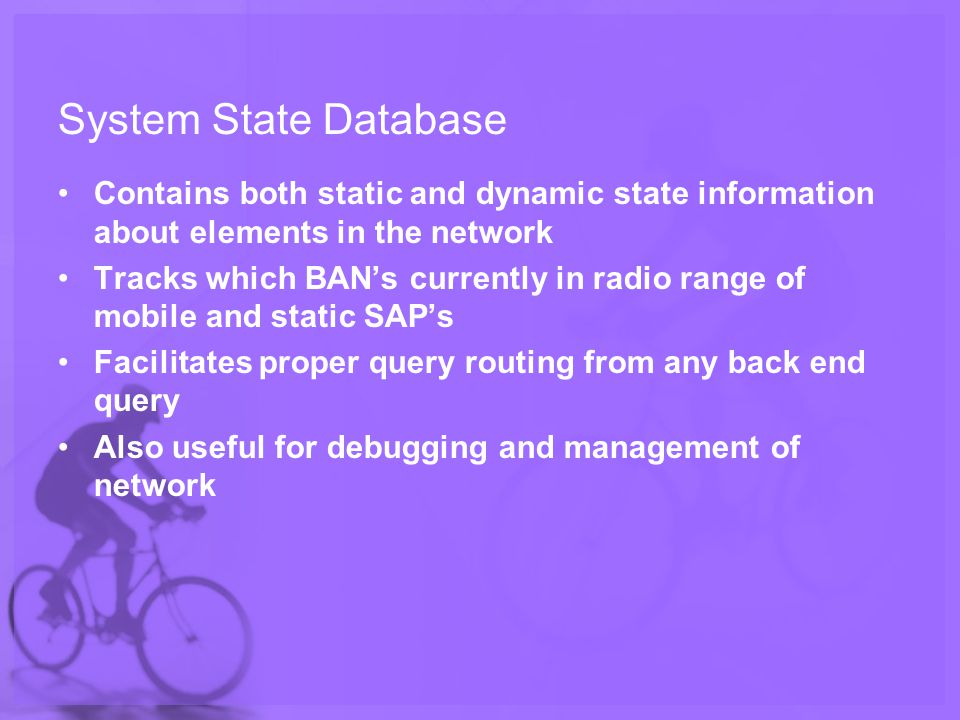 System State Database Contains both static and dynamic state information about elements in the network Tracks which BANs currently in radio range of mobile and static SAPs Facilitates proper query routing from any back end query Also useful for debugging and management of network