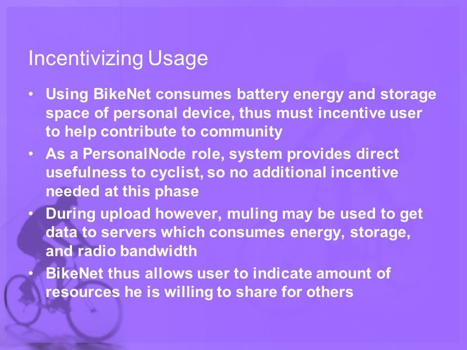 Incentivizing Usage Using BikeNet consumes battery energy and storage space of personal device, thus must incentive user to help contribute to community As a PersonalNode role, system provides direct usefulness to cyclist, so no additional incentive needed at this phase During upload however, muling may be used to get data to servers which consumes energy, storage, and radio bandwidth BikeNet thus allows user to indicate amount of resources he is willing to share for others