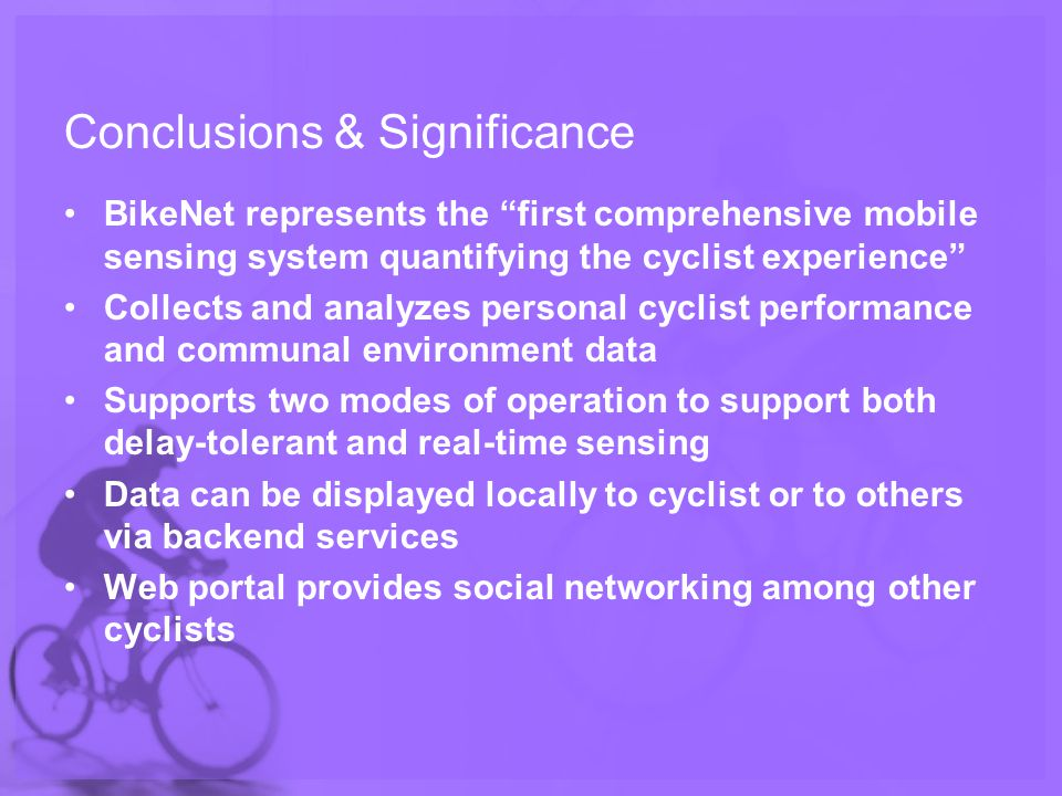 Conclusions & Significance BikeNet represents the first comprehensive mobile sensing system quantifying the cyclist experience Collects and analyzes personal cyclist performance and communal environment data Supports two modes of operation to support both delay-tolerant and real-time sensing Data can be displayed locally to cyclist or to others via backend services Web portal provides social networking among other cyclists
