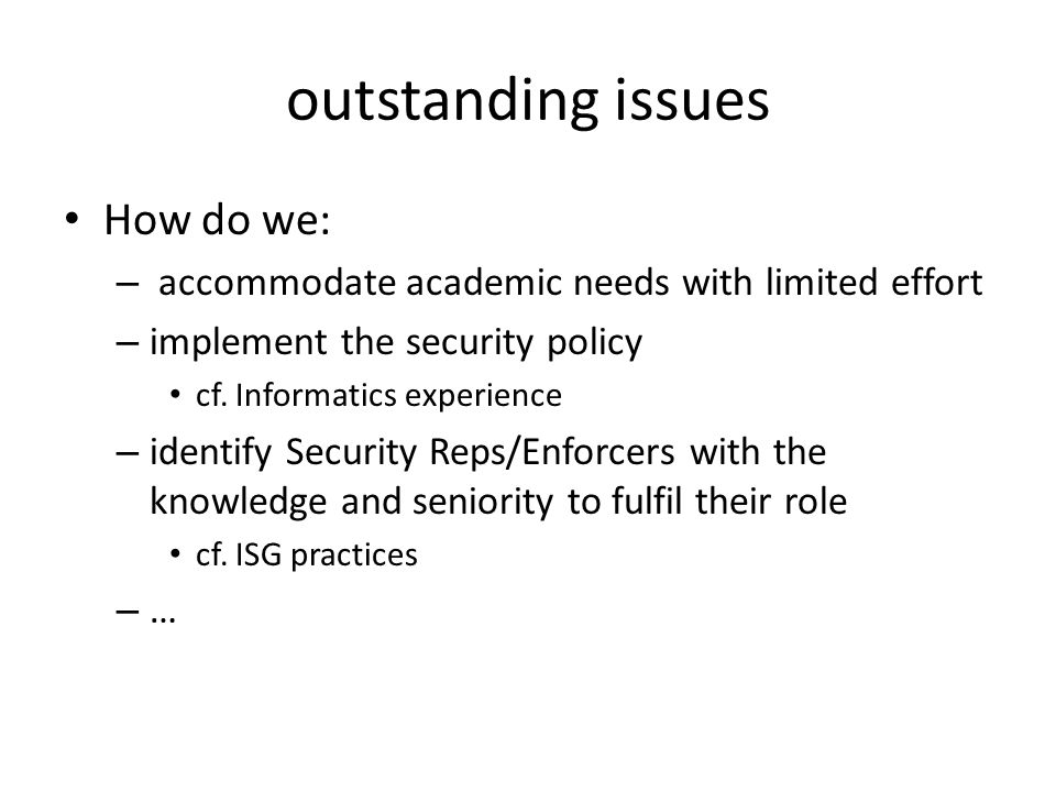 outstanding issues How do we: – accommodate academic needs with limited effort – implement the security policy cf.