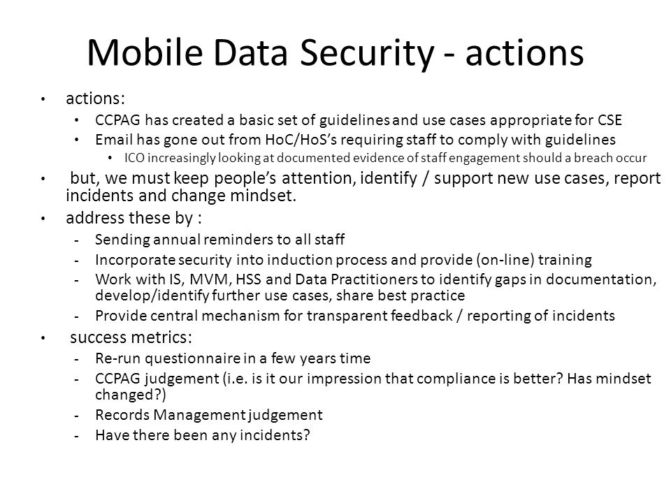 Mobile Data Security - actions actions: CCPAG has created a basic set of guidelines and use cases appropriate for CSE Email has gone out from HoC/HoSs requiring staff to comply with guidelines ICO increasingly looking at documented evidence of staff engagement should a breach occur but, we must keep peoples attention, identify / support new use cases, report incidents and change mindset.