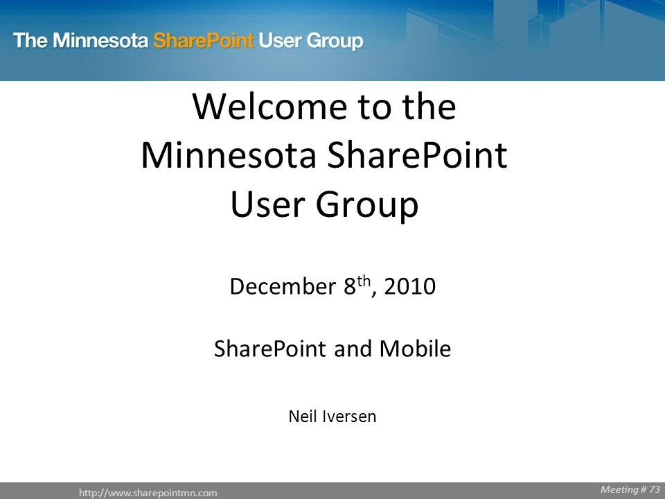 http://www.sharepointmn.com Meeting # 68 http://www.sharepointmn.com Meeting # 73 Welcome to the Minnesota SharePoint User Group December 8 th, 2010 SharePoint and Mobile Neil Iversen