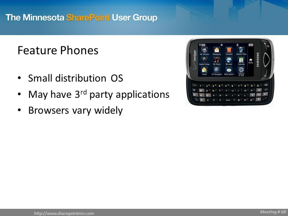 http://www.sharepointmn.com Meeting # 68 Feature Phones Small distribution OS May have 3 rd party applications Browsers vary widely