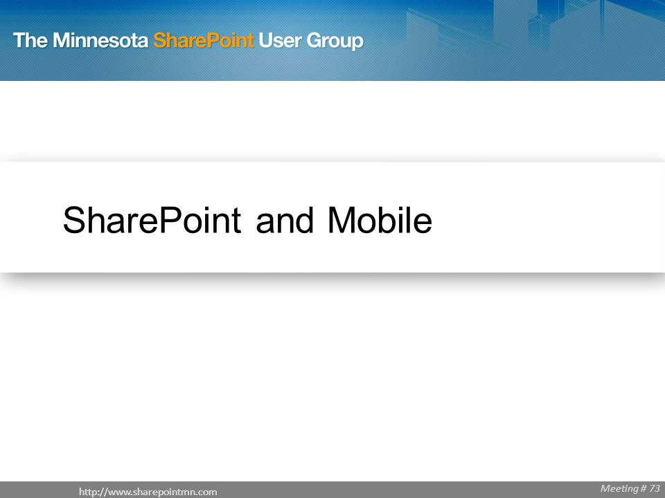 Meeting # 68 http://www.sharepointmn.com Meeting # 73 SharePoint and Mobile http://www.sharepointmn.com