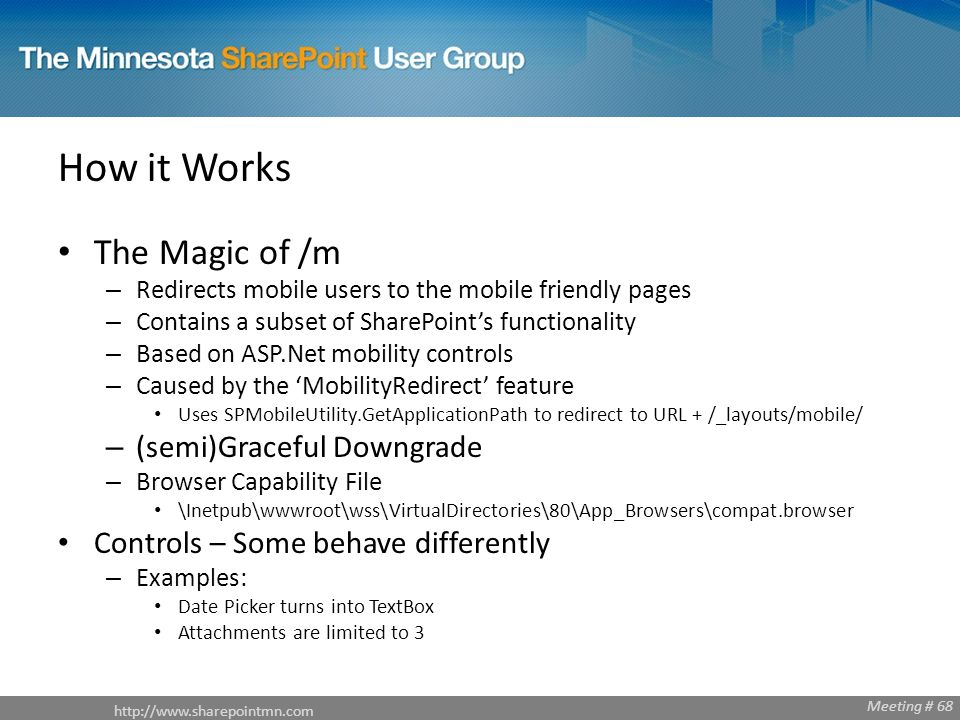 http://www.sharepointmn.com Meeting # 68 How it Works The Magic of /m – Redirects mobile users to the mobile friendly pages – Contains a subset of SharePoints functionality – Based on ASP.Net mobility controls – Caused by the MobilityRedirect feature Uses SPMobileUtility.GetApplicationPath to redirect to URL + /_layouts/mobile/ – (semi)Graceful Downgrade – Browser Capability File \Inetpub\wwwroot\wss\VirtualDirectories\80\App_Browsers\compat.browser Controls – Some behave differently – Examples: Date Picker turns into TextBox Attachments are limited to 3