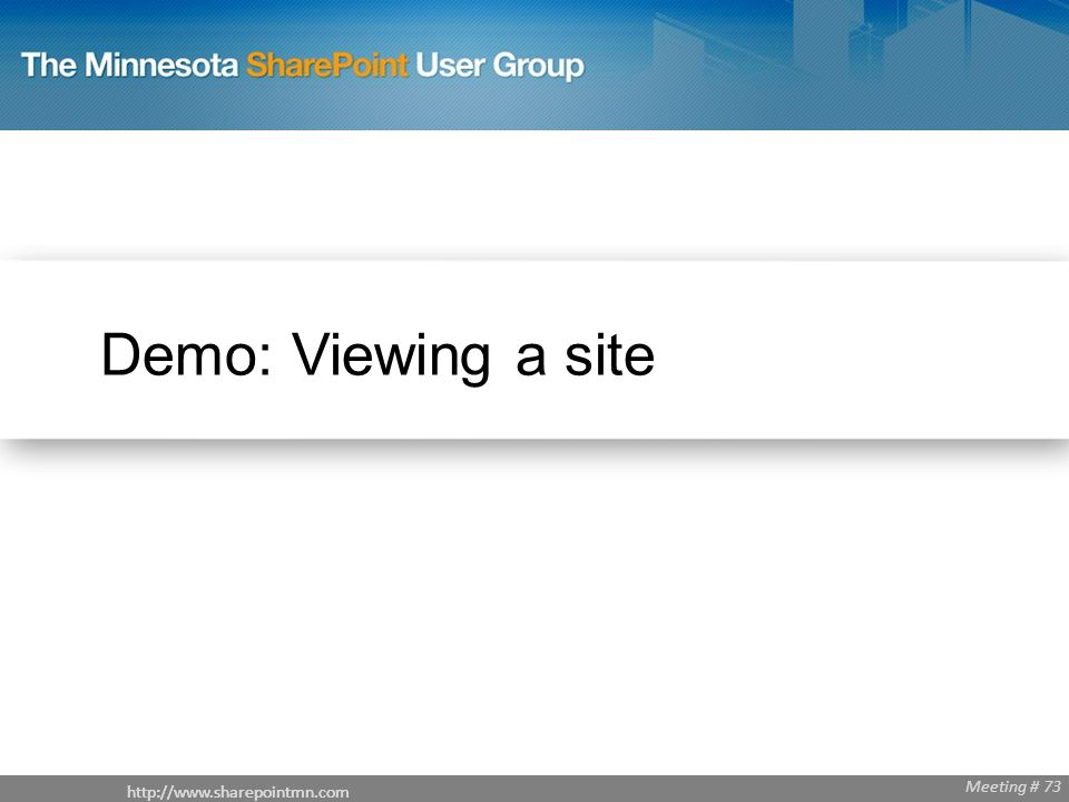 http://www.sharepointmn.com Meeting # 68 http://www.sharepointmn.com Meeting # 73 Demo: Viewing a site http://www.sharepointmn.com