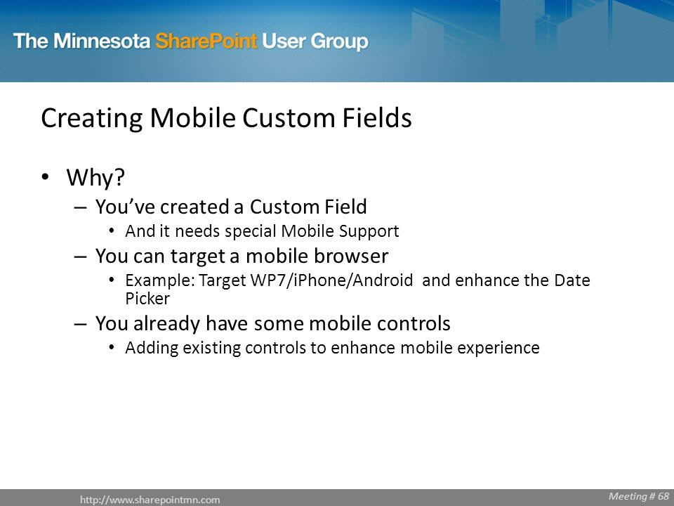 Meeting # 68 Creating Mobile Custom Fields Why? – Youve created a Custom Field And it needs special Mobile Support – You can target a mobile browser E