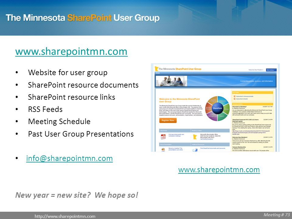 Meeting # 68 http://www.sharepointmn.com Meeting # 73 www.sharepointmn.com Website for user group SharePoint resource documents SharePoint resource links RSS Feeds Meeting Schedule Past User Group Presentations info@sharepointmn.com New year = new site.