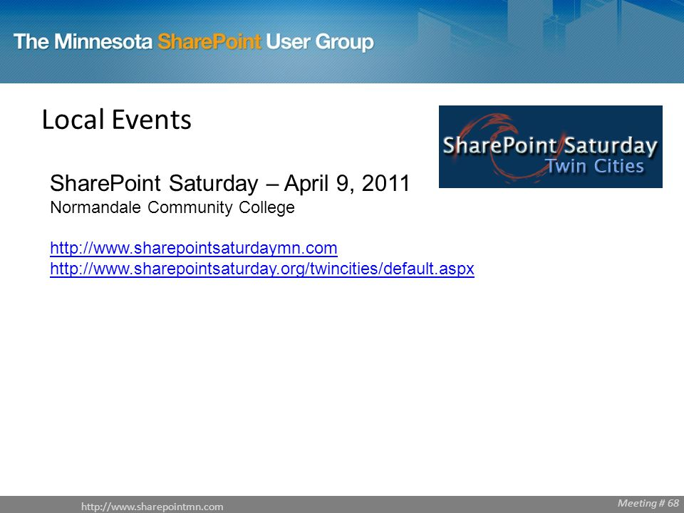 Meeting # 68 Local Events SharePoint Saturday – April 9, 2011 Normandale Community College http://www.sharepointsaturdaymn.com http://www.sharepointsaturday.org/twincities/default.aspx