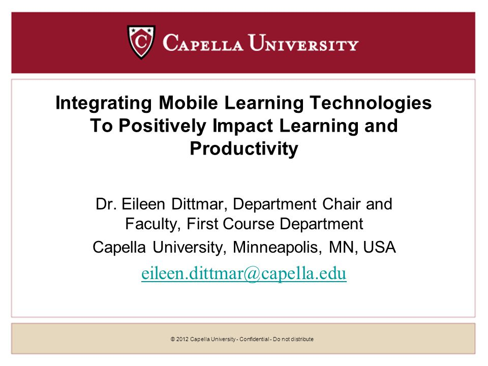 © 2012 Capella University - Confidential - Do not distribute Integrating Mobile Learning Technologies To Positively Impact Learning and Productivity Dr.