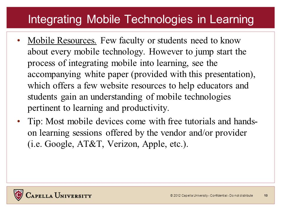 © 2012 Capella University - Confidential - Do not distribute10 Integrating Mobile Technologies in Learning Mobile Resources.