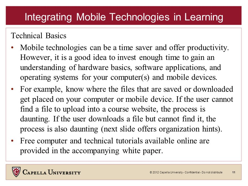 © 2012 Capella University - Confidential - Do not distribute11 Integrating Mobile Technologies in Learning Technical Basics Mobile technologies can be a time saver and offer productivity.