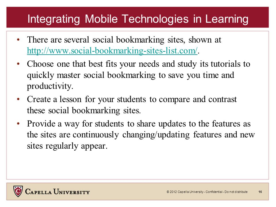 © 2012 Capella University - Confidential - Do not distribute16 Integrating Mobile Technologies in Learning There are several social bookmarking sites, shown at http://www.social-bookmarking-sites-list.com/.