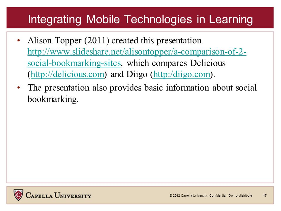 © 2012 Capella University - Confidential - Do not distribute17 Integrating Mobile Technologies in Learning Alison Topper (2011) created this presentation http://www.slideshare.net/alisontopper/a-comparison-of-2- social-bookmarking-sites, which compares Delicious (http://delicious.com) and Diigo (http:/diigo.com).