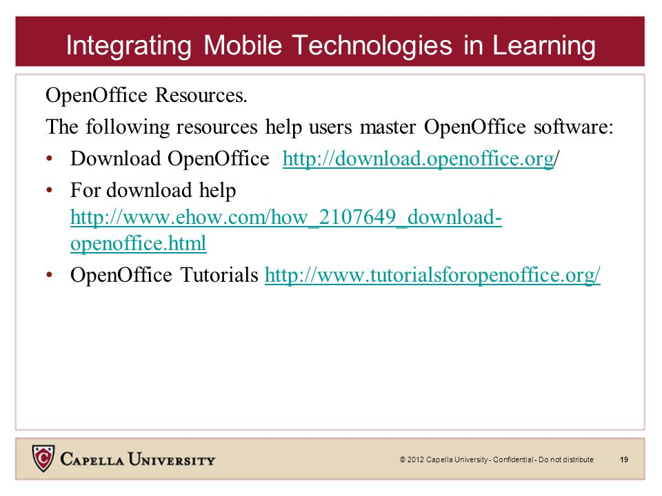 © 2012 Capella University - Confidential - Do not distribute19 Integrating Mobile Technologies in Learning OpenOffice Resources.