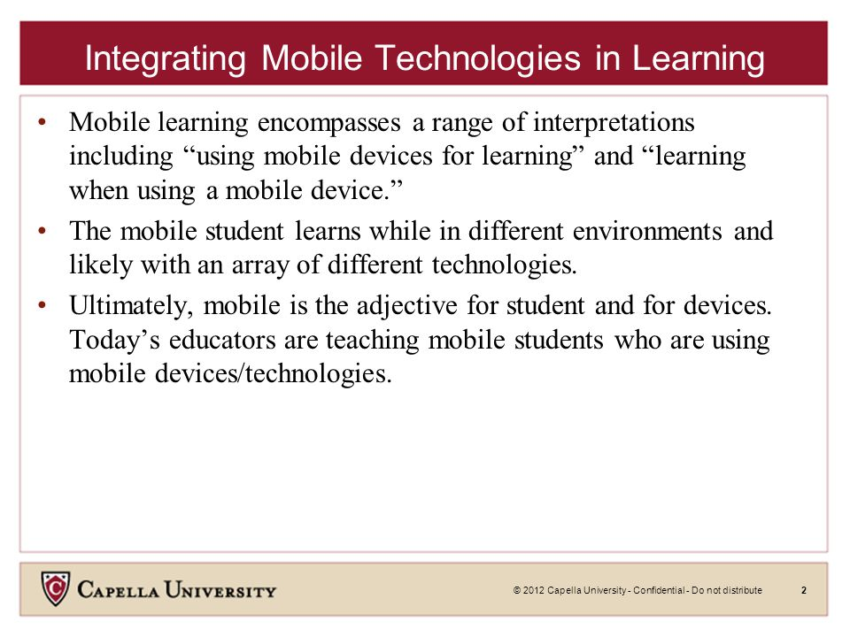 © 2012 Capella University - Confidential - Do not distribute3 Integrating Mobile Technologies in Learning Lets consider the following to frame the contents of this presentation: Is learn at school and/or learn at home (i.e.