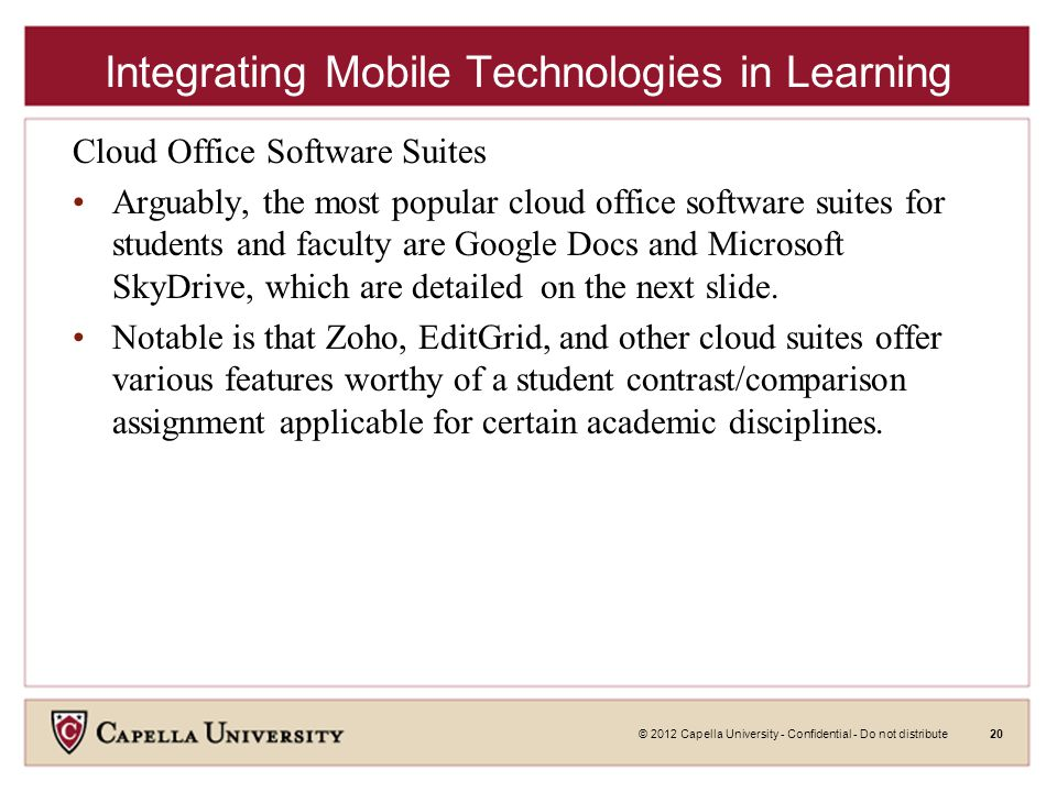 © 2012 Capella University - Confidential - Do not distribute20 Integrating Mobile Technologies in Learning Cloud Office Software Suites Arguably, the most popular cloud office software suites for students and faculty are Google Docs and Microsoft SkyDrive, which are detailed on the next slide.
