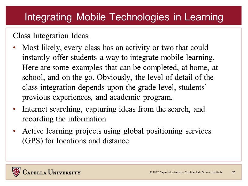 © 2012 Capella University - Confidential - Do not distribute23 Integrating Mobile Technologies in Learning Class Integration Ideas.