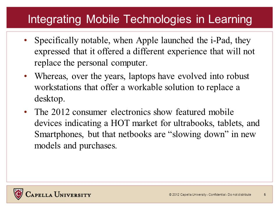 © 2012 Capella University - Confidential - Do not distribute5 Integrating Mobile Technologies in Learning Specifically notable, when Apple launched the i-Pad, they expressed that it offered a different experience that will not replace the personal computer.