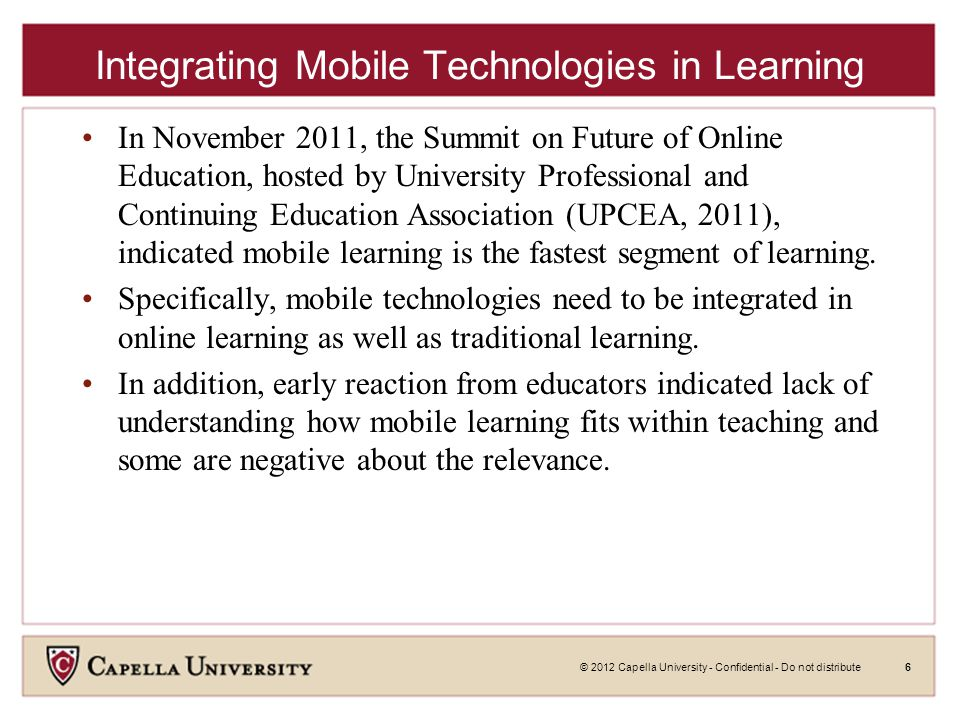 © 2012 Capella University - Confidential - Do not distribute6 Integrating Mobile Technologies in Learning In November 2011, the Summit on Future of Online Education, hosted by University Professional and Continuing Education Association (UPCEA, 2011), indicated mobile learning is the fastest segment of learning.