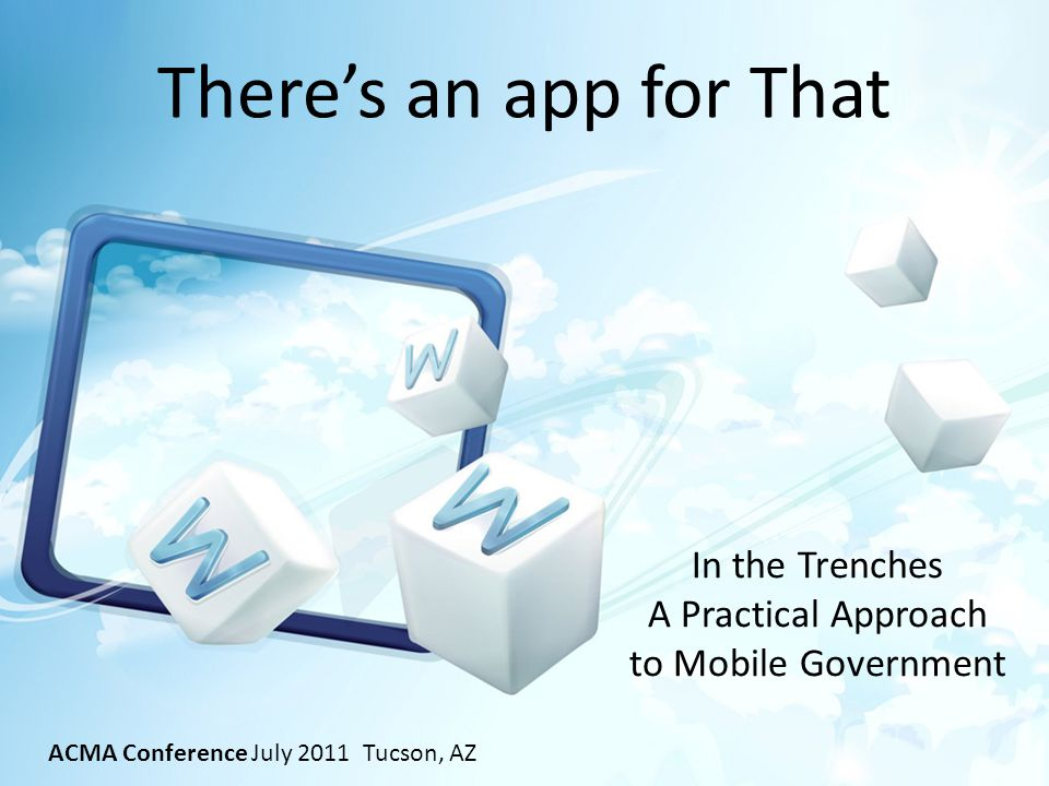 Theres an app for That In the Trenches A Practical Approach to Mobile Government ACMA Conference July 2011 Tucson, AZ