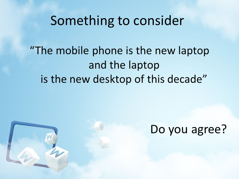 Something to consider The mobile phone is the new laptop and the laptop is the new desktop of this decade Do you agree?