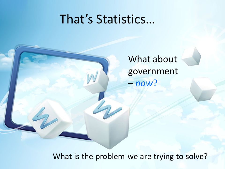 Thats Statistics… What about government – now What is the problem we are trying to solve