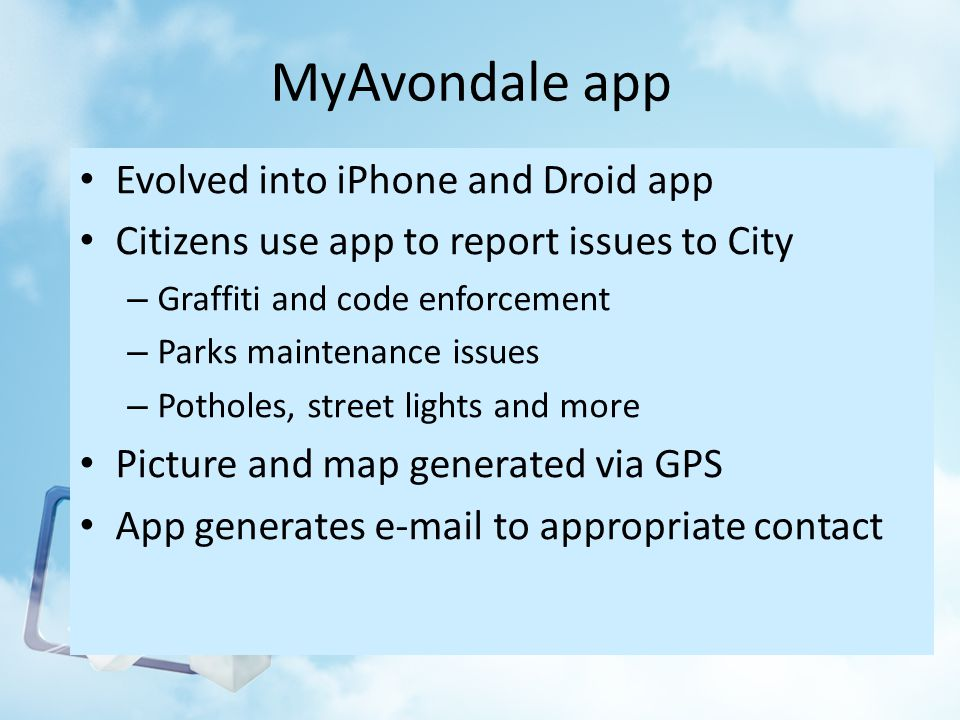 MyAvondale app Evolved into iPhone and Droid app Citizens use app to report issues to City – Graffiti and code enforcement – Parks maintenance issues – Potholes, street lights and more Picture and map generated via GPS App generates e-mail to appropriate contact