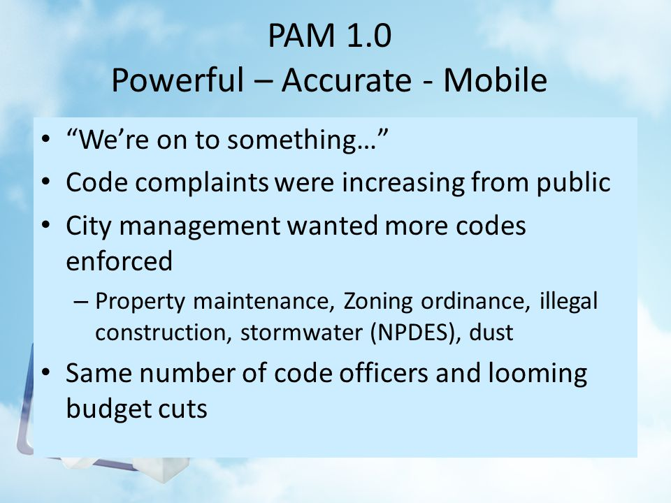 PAM 1.0 Powerful – Accurate - Mobile Were on to something… Code complaints were increasing from public City management wanted more codes enforced – Property maintenance, Zoning ordinance, illegal construction, stormwater (NPDES), dust Same number of code officers and looming budget cuts