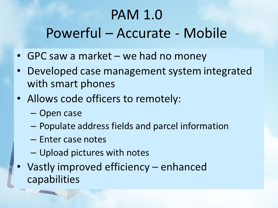 PAM 1.0 Powerful – Accurate - Mobile GPC saw a market – we had no money Developed case management system integrated with smart phones Allows code officers to remotely: – Open case – Populate address fields and parcel information – Enter case notes – Upload pictures with notes Vastly improved efficiency – enhanced capabilities