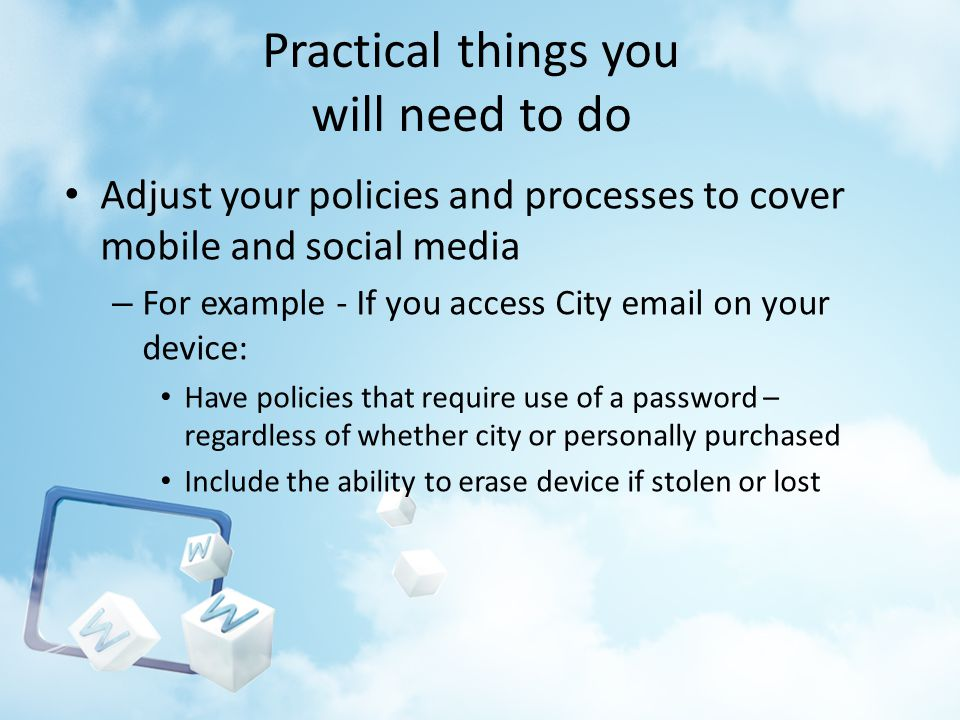 Practical things you will need to do Adjust your policies and processes to cover mobile and social media – For example - If you access City email on your device: Have policies that require use of a password – regardless of whether city or personally purchased Include the ability to erase device if stolen or lost