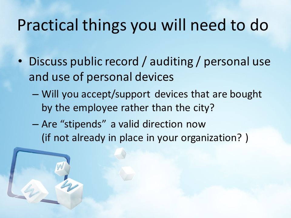 Practical things you will need to do Discuss public record / auditing / personal use and use of personal devices – Will you accept/support devices that are bought by the employee rather than the city.