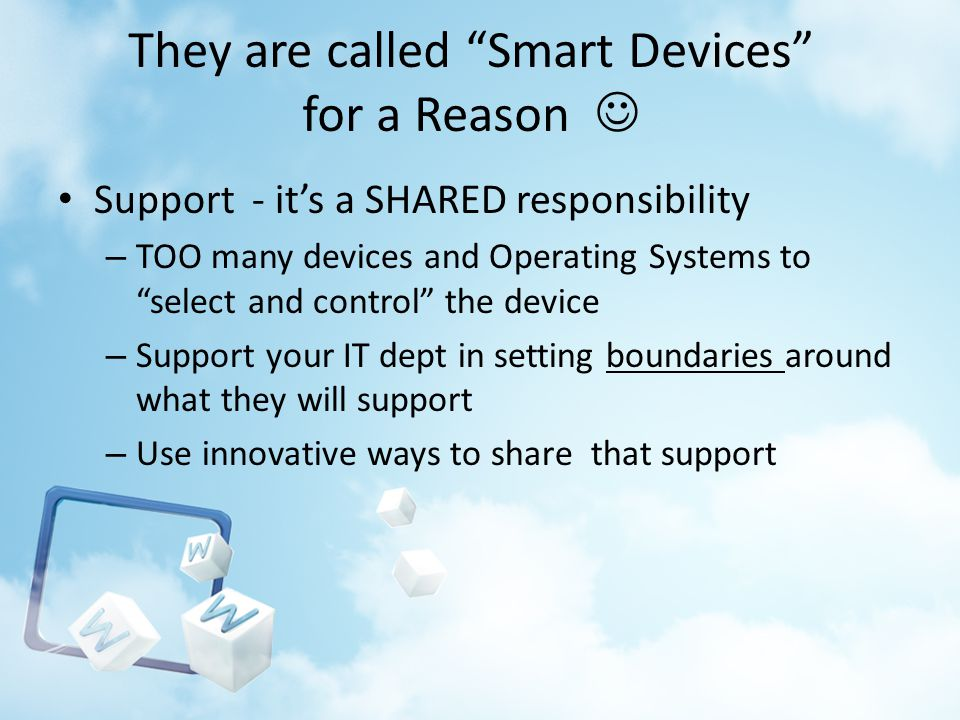 They are called Smart Devices for a Reason Support - its a SHARED responsibility – TOO many devices and Operating Systems to select and control the de