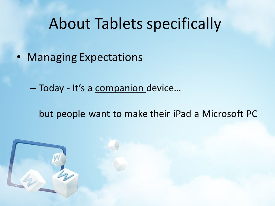 About Tablets specifically Managing Expectations – Today - Its a companion device… but people want to make their iPad a Microsoft PC