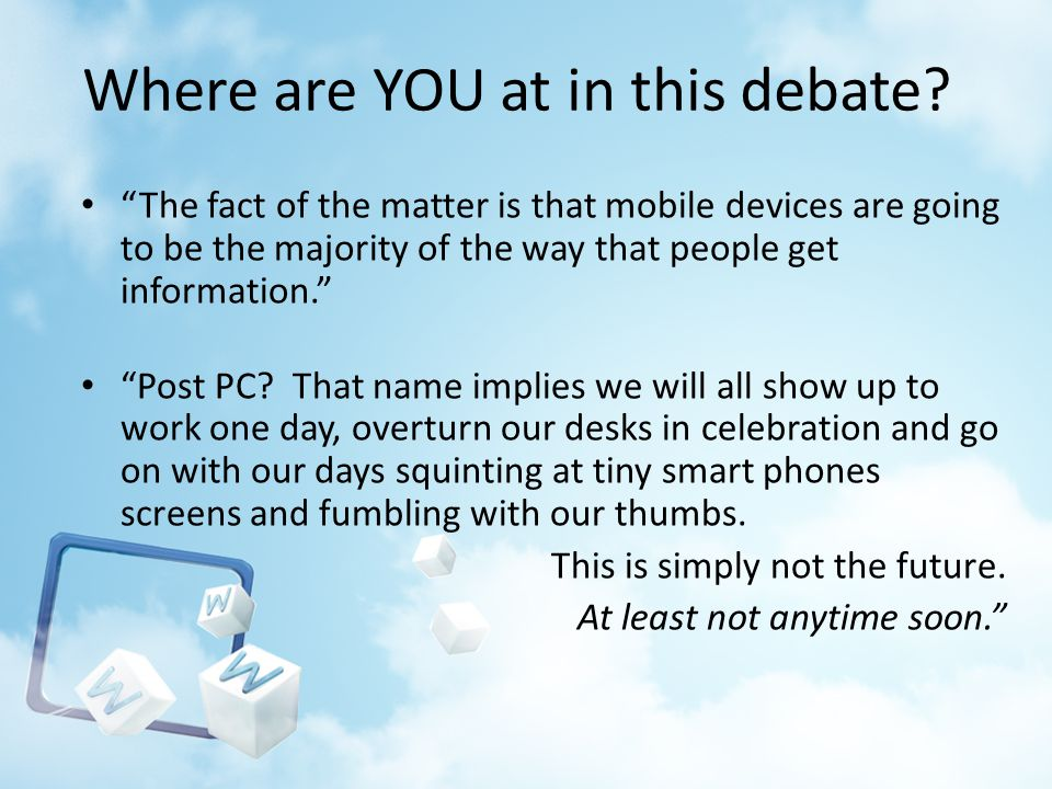Where are YOU at in this debate? The fact of the matter is that mobile devices are going to be the majority of the way that people get information. Po