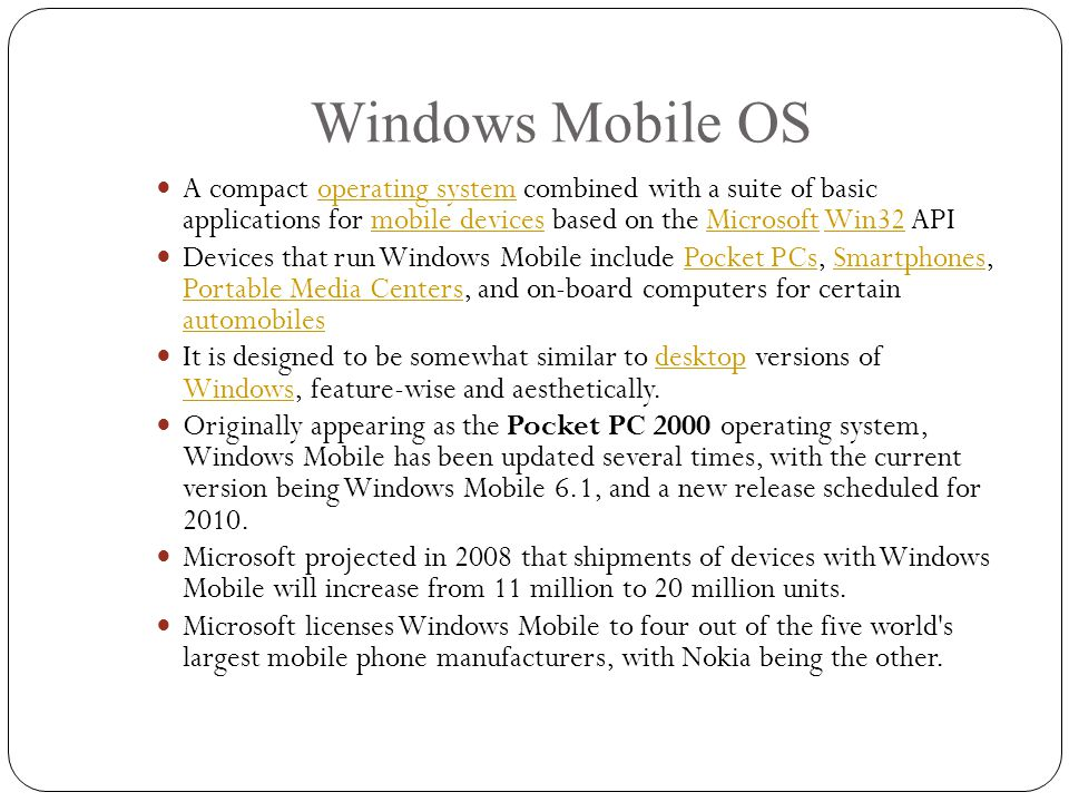 Windows Mobile OS A compact operating system combined with a suite of basic applications for mobile devices based on the Microsoft Win32 APIoperating systemmobile devicesMicrosoftWin32 Devices that run Windows Mobile include Pocket PCs, Smartphones, Portable Media Centers, and on-board computers for certain automobilesPocket PCsSmartphones Portable Media Centers automobiles It is designed to be somewhat similar to desktop versions of Windows, feature-wise and aesthetically.desktop Windows Originally appearing as the Pocket PC 2000 operating system, Windows Mobile has been updated several times, with the current version being Windows Mobile 6.1, and a new release scheduled for 2010.